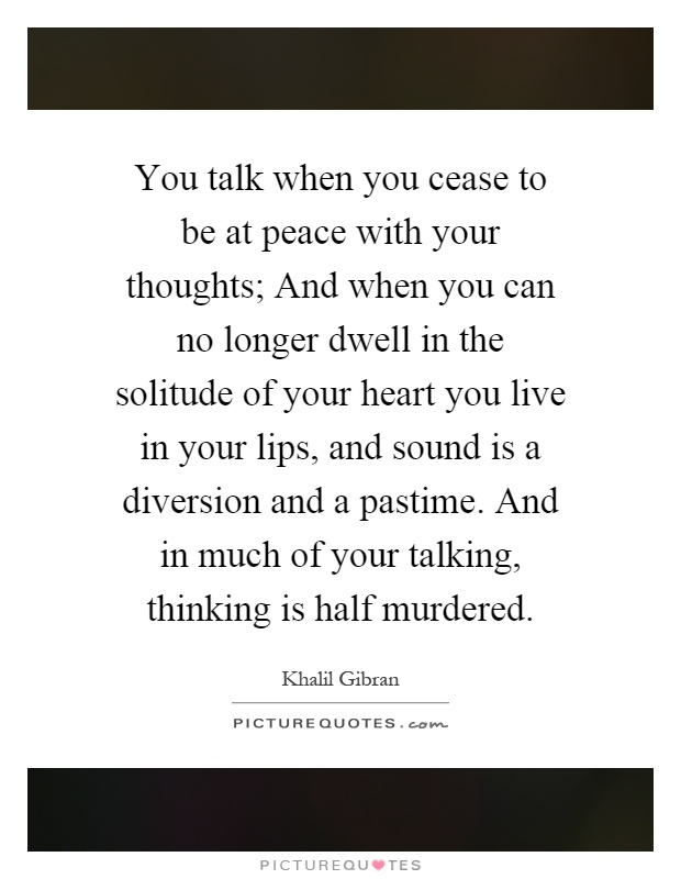 You talk when you cease to be at peace with your thoughts; And when you can no longer dwell in the solitude of your heart you live in your lips, and sound is a diversion and a pastime. And in much of your talking, thinking is half murdered Picture Quote #1