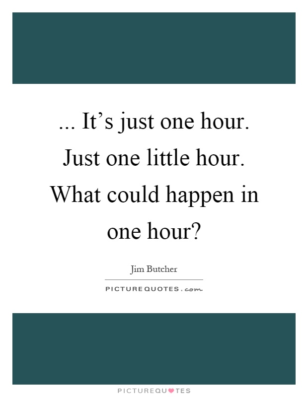 ... It's just one hour. Just one little hour. What could happen in one hour? Picture Quote #1