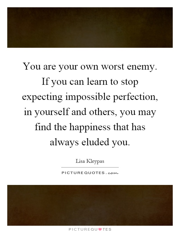 You are your own worst enemy. If you can learn to stop expecting impossible perfection, in yourself and others, you may find the happiness that has always eluded you Picture Quote #1