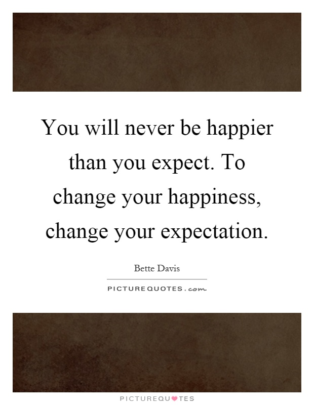 You will never be happier than you expect. To change your happiness, change your expectation Picture Quote #1