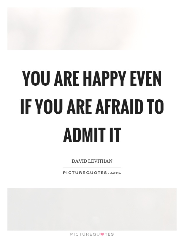 You are happy even if you are afraid to admit it Picture Quote #1