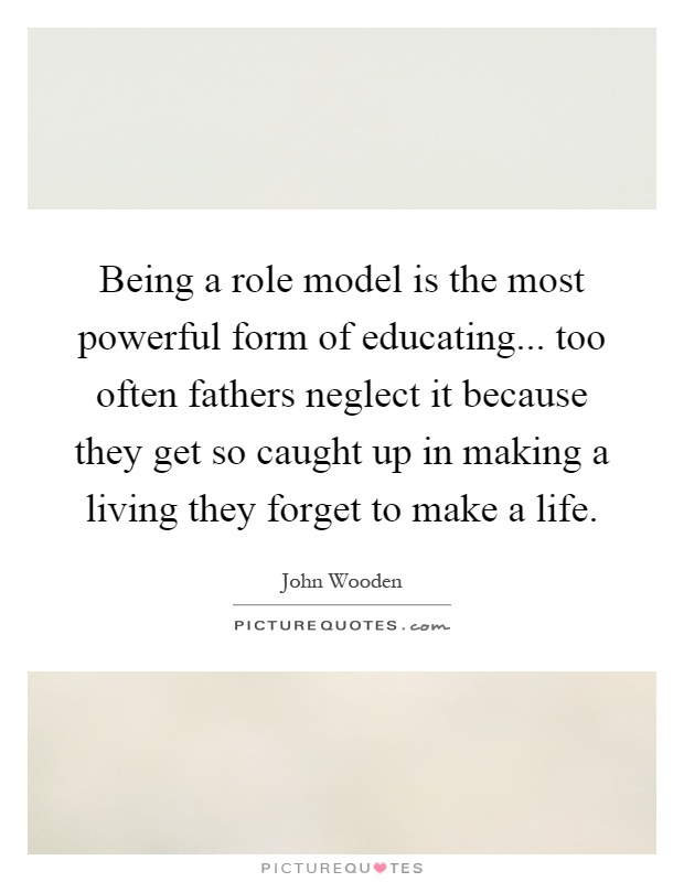 Being a role model is the most powerful form of educating... too often fathers neglect it because they get so caught up in making a living they forget to make a life Picture Quote #1