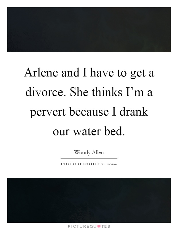 Arlene and I have to get a divorce. She thinks I'm a pervert because I drank our water bed Picture Quote #1
