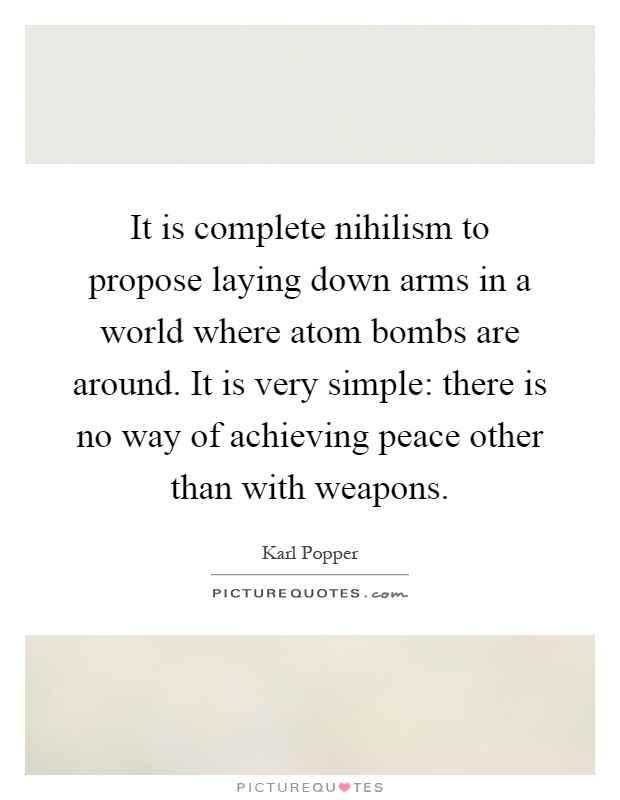 It is complete nihilism to propose laying down arms in a world where atom bombs are around. It is very simple: there is no way of achieving peace other than with weapons Picture Quote #1