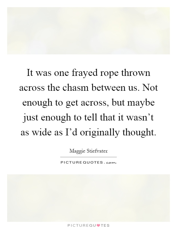 It was one frayed rope thrown across the chasm between us. Not enough to get across, but maybe just enough to tell that it wasn't as wide as I'd originally thought Picture Quote #1