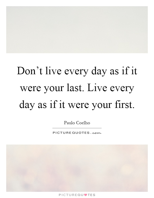 Don't live every day as if it were your last. Live every day as if it were your first Picture Quote #1