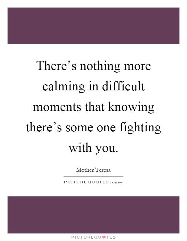 There's nothing more calming in difficult moments that knowing there's some one fighting with you Picture Quote #1