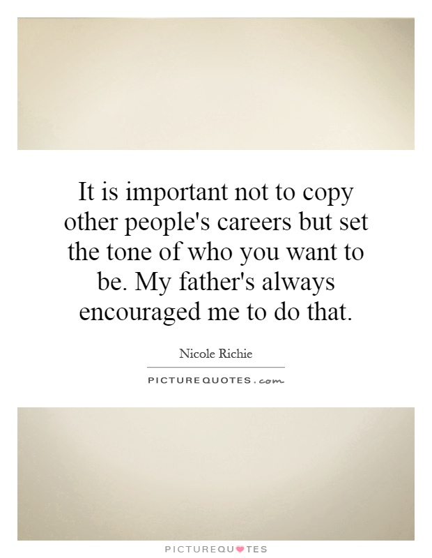 It is important not to copy other people's careers but set the tone of who you want to be. My father's always encouraged me to do that Picture Quote #1