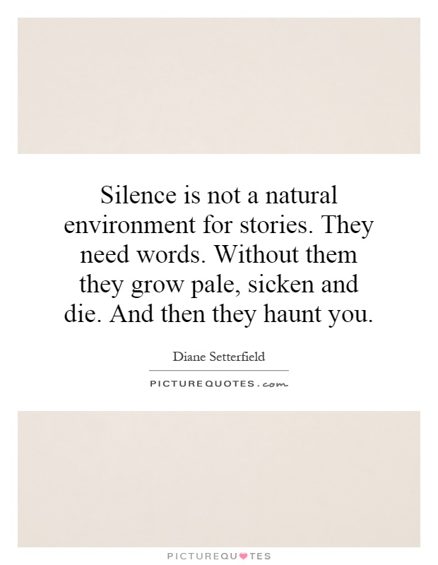 Silence is not a natural environment for stories. They need words. Without them they grow pale, sicken and die. And then they haunt you Picture Quote #1