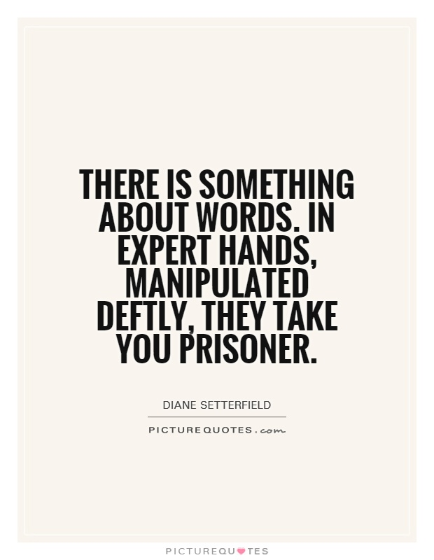 There is something about words. In expert hands, manipulated deftly, they take you prisoner Picture Quote #1