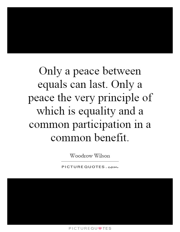 Only a peace between equals can last. Only a peace the very principle of which is equality and a common participation in a common benefit Picture Quote #1