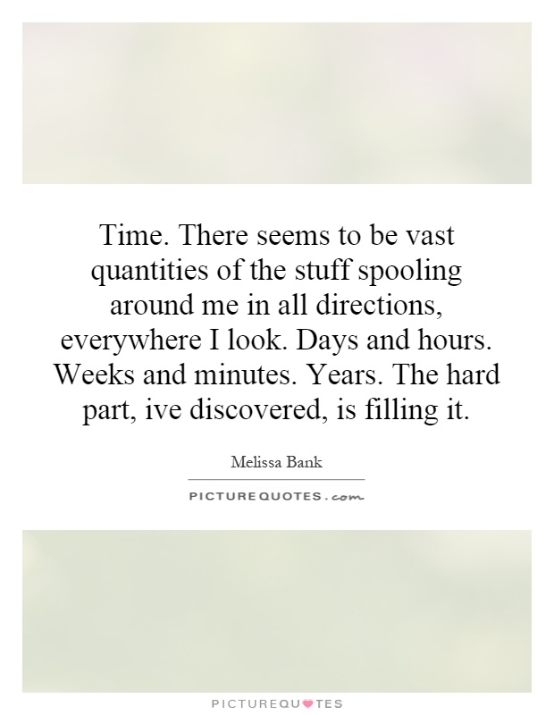 Time. There seems to be vast quantities of the stuff spooling around me in all directions, everywhere I look. Days and hours. Weeks and minutes. Years. The hard part, ive discovered, is filling it Picture Quote #1