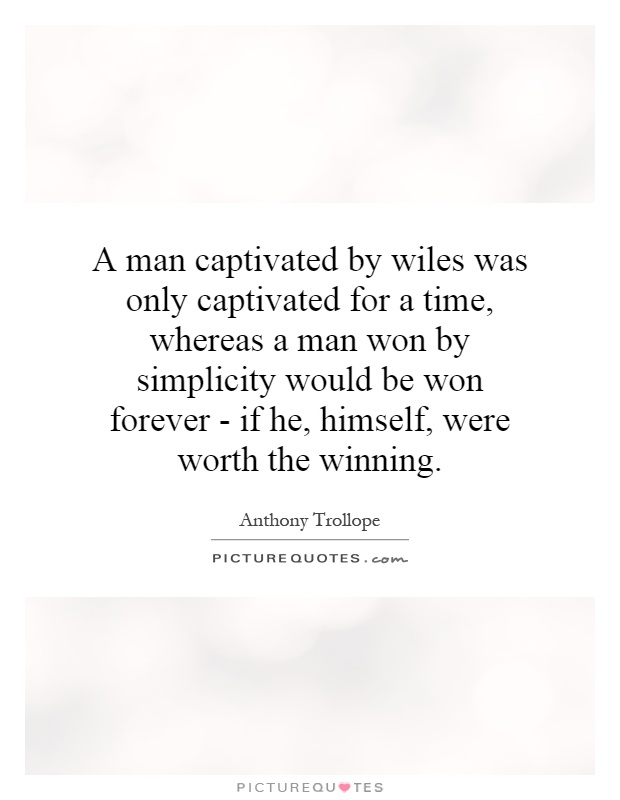 A man captivated by wiles was only captivated for a time, whereas a man won by simplicity would be won forever - if he, himself, were worth the winning Picture Quote #1