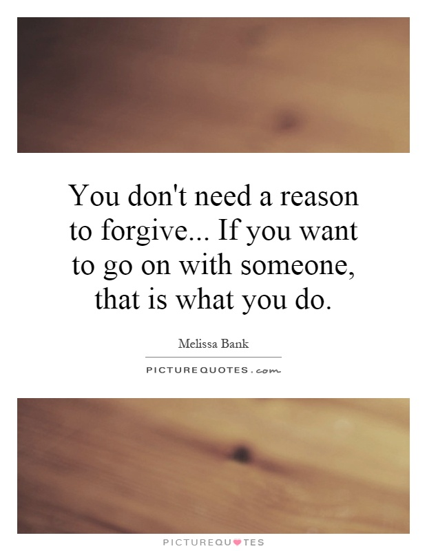 You don't need a reason to forgive... If you want to go on with someone, that is what you do Picture Quote #1