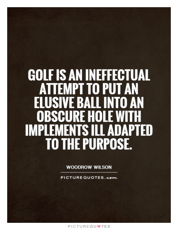 Golf is an ineffectual attempt to put an elusive ball into an obscure hole with implements ill adapted to the purpose Picture Quote #1