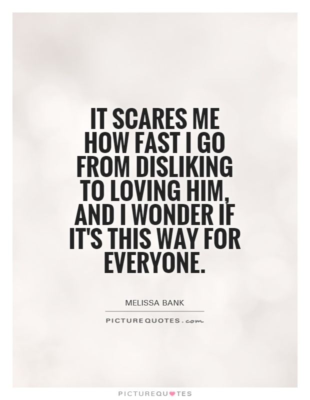 It scares me how fast I go from disliking to loving him, and I wonder if it's this way for everyone Picture Quote #1