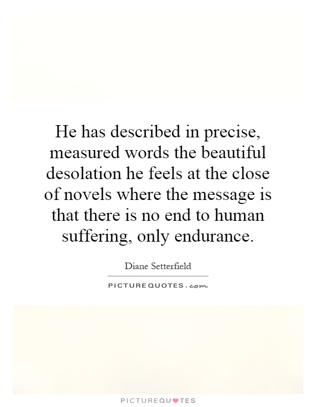 He has described in precise, measured words the beautiful desolation he feels at the close of novels where the message is that there is no end to human suffering, only endurance Picture Quote #1