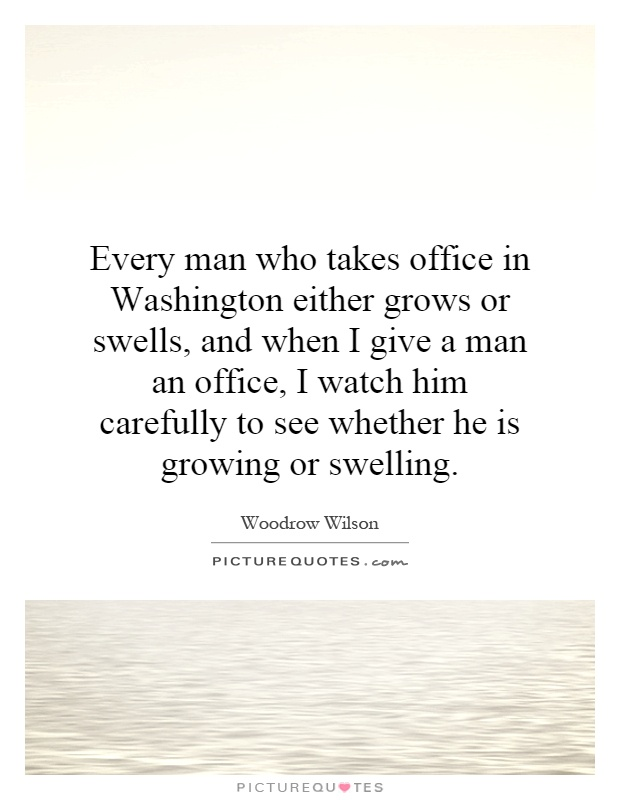 Every man who takes office in Washington either grows or swells, and when I give a man an office, I watch him carefully to see whether he is growing or swelling Picture Quote #1