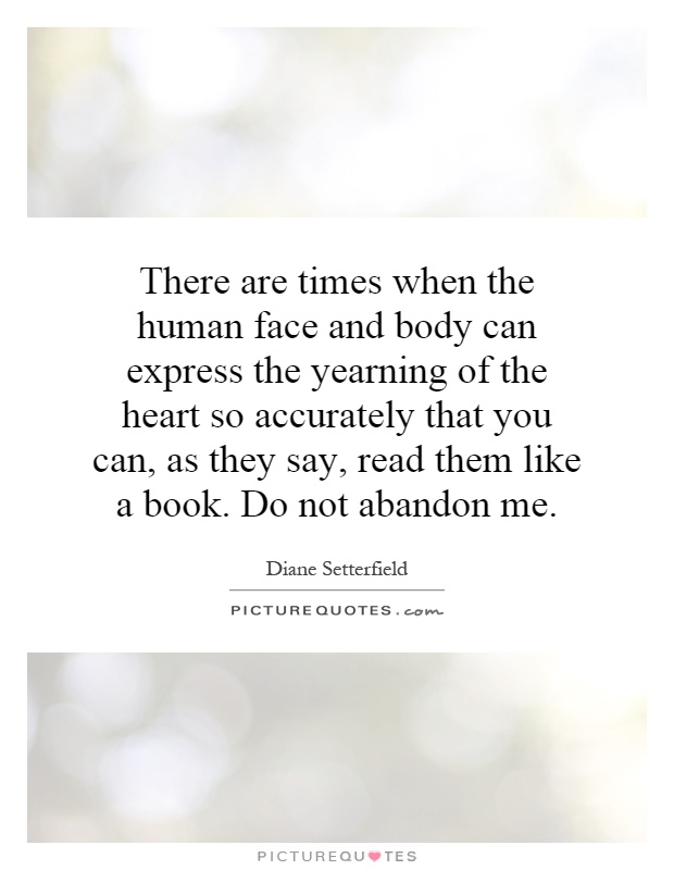 There are times when the human face and body can express the yearning of the heart so accurately that you can, as they say, read them like a book. Do not abandon me Picture Quote #1