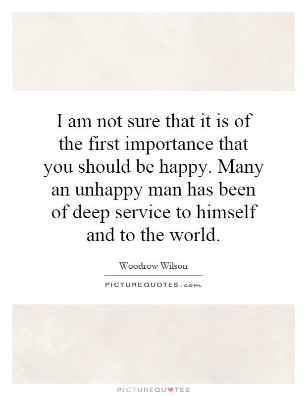 I Am Not Sure That It Is Of The First Importance That You Should Be Happy.  Many An Unhappy Man Has Been Of Deep Service To Himself And To The World