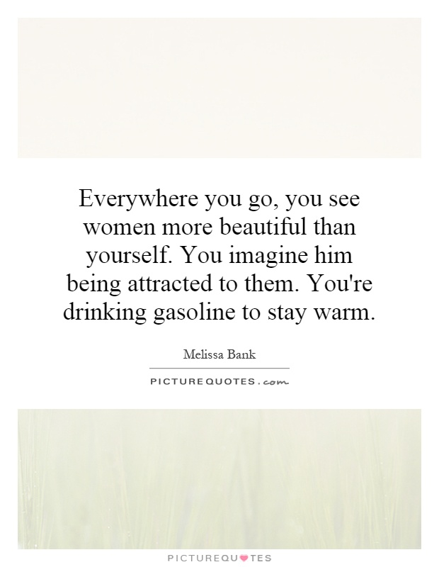 Everywhere you go, you see women more beautiful than yourself. You imagine him being attracted to them. You're drinking gasoline to stay warm Picture Quote #1