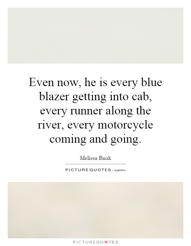Even now, he is every blue blazer getting into cab, every runner along the river, every motorcycle coming and going Picture Quote #1