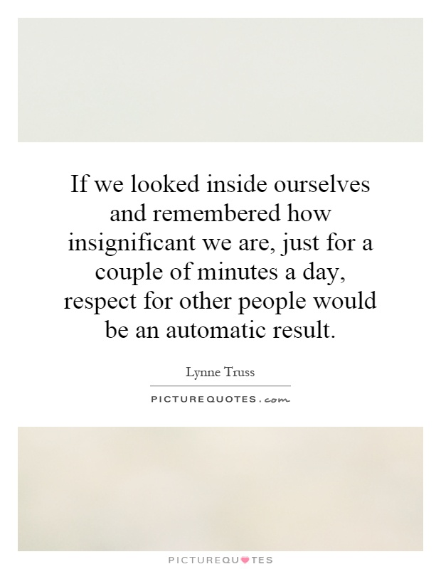 If we looked inside ourselves and remembered how insignificant we are, just for a couple of minutes a day, respect for other people would be an automatic result Picture Quote #1