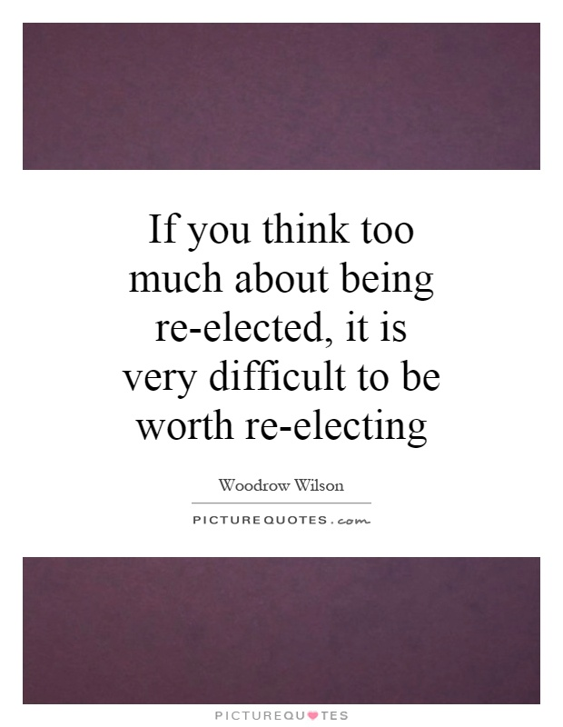If you think too much about being re-elected, it is very difficult to be worth re-electing  Picture Quote #1