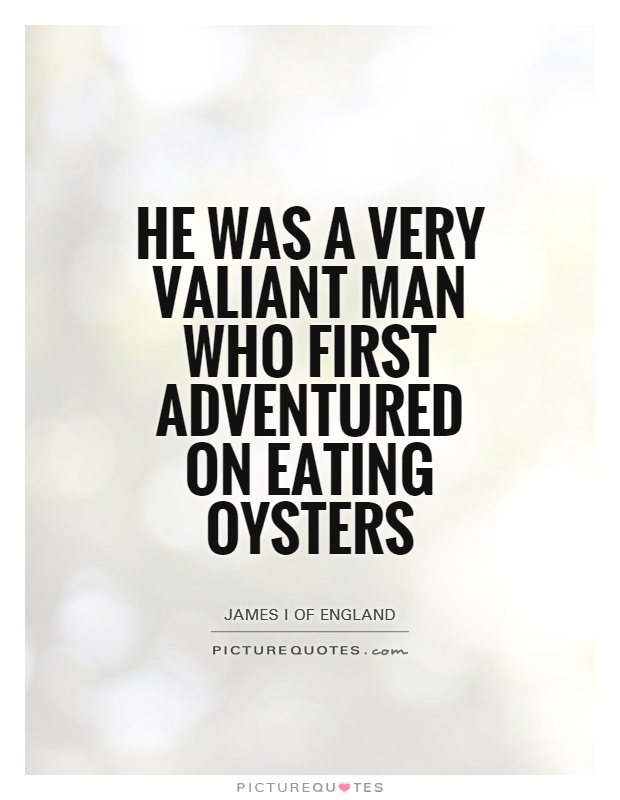 He was a very valiant man who first adventured on eating oysters Picture Quote #1