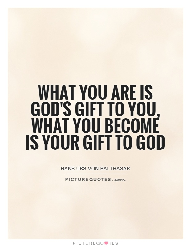 What you are is God's gift to you, what you become is your gift to God Picture Quote #1