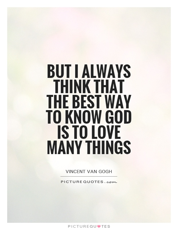 But I always think that the best way to know God is to love many things Picture Quote #1