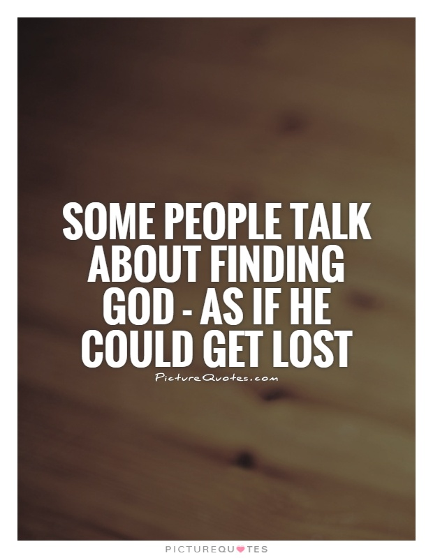Some people talk about finding God - as if He could get lost Picture Quote #1