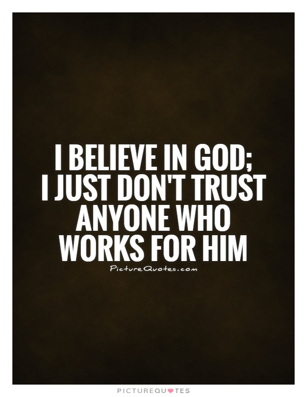 I believe in God;  I just don't trust anyone who works for him Picture Quote #1