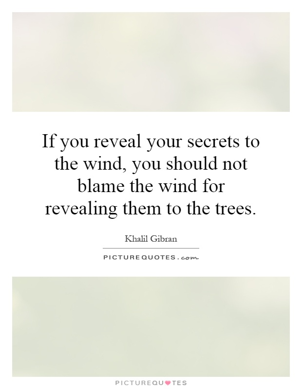 If you reveal your secrets to the wind, you should not blame the wind for revealing them to the trees Picture Quote #1