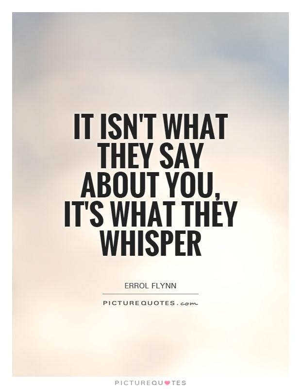 It isn't what they say about you, it's what they whisper Picture Quote #1