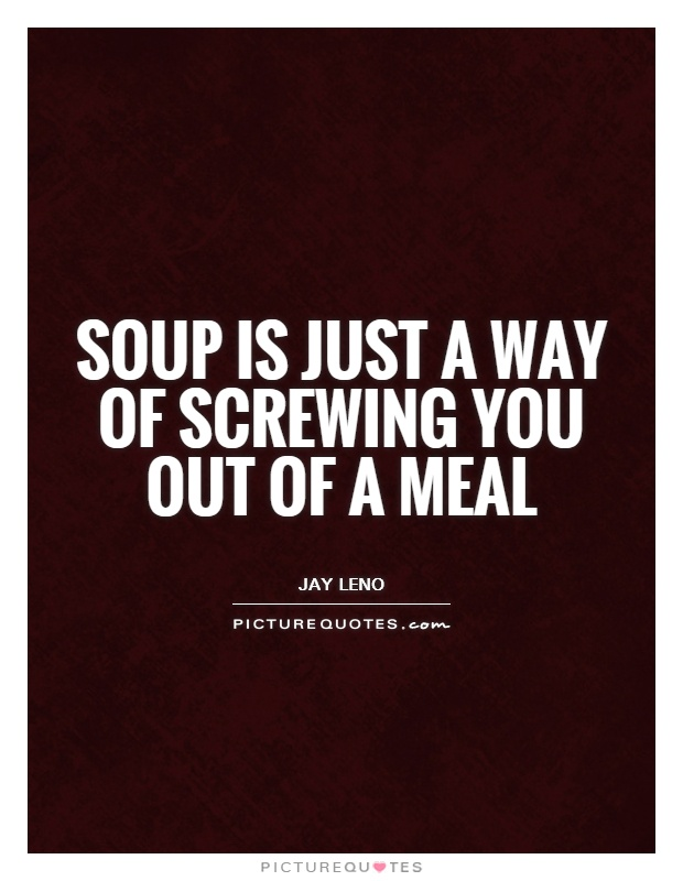 Soup is just a way of screwing you out of a meal Picture Quote #1