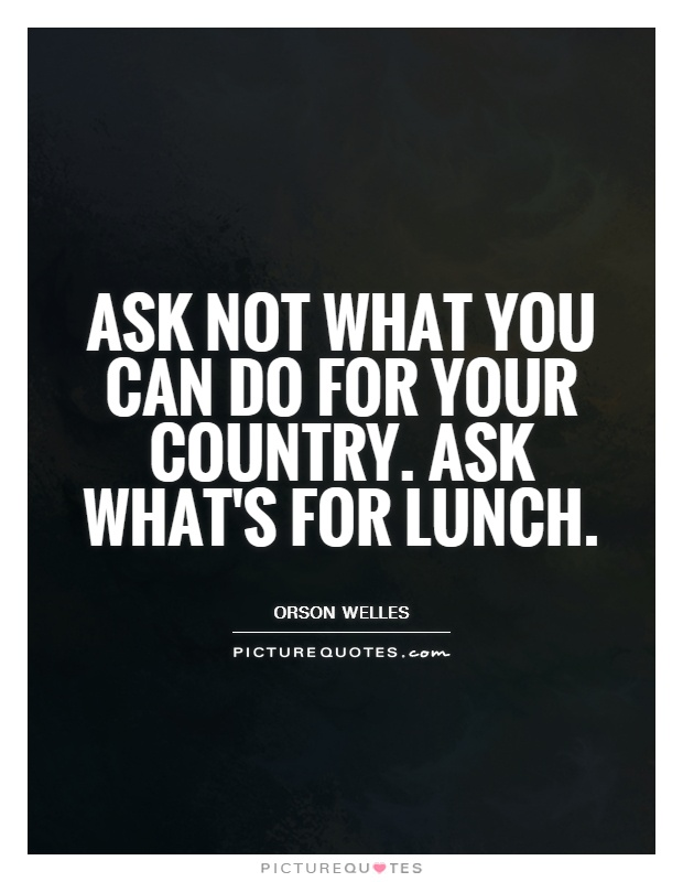 Ask not what you can do for your country. Ask what's for lunch Picture Quote #1