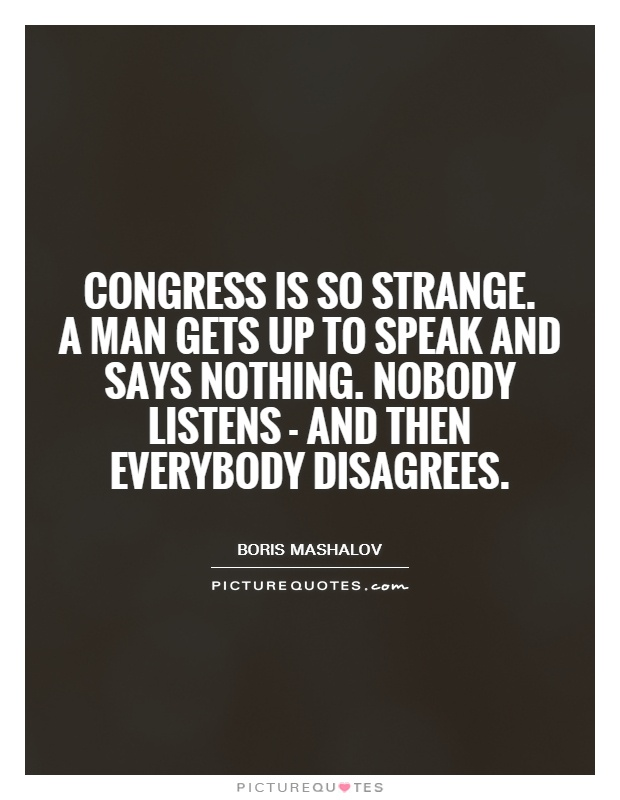 Congress is so strange.  A man gets up to speak and says nothing. Nobody listens - and then everybody disagrees Picture Quote #1