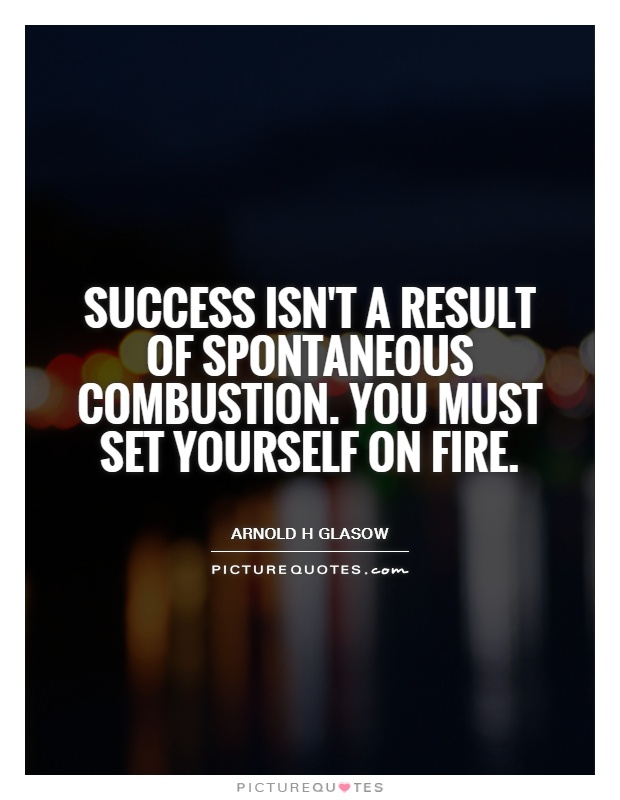 Success isn't a result of spontaneous combustion. You must set yourself on fire Picture Quote #1