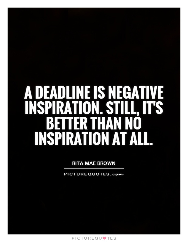 A deadline is negative inspiration. Still, it's better than no inspiration at all Picture Quote #1