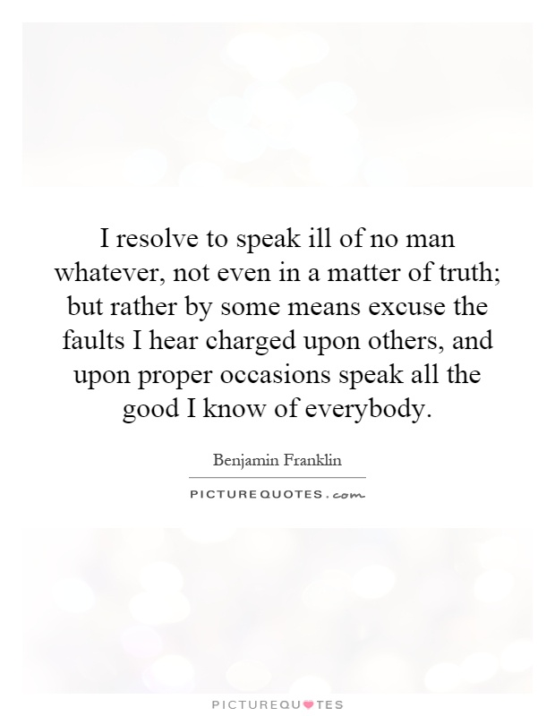 I resolve to speak ill of no man whatever, not even in a matter of truth; but rather by some means excuse the faults I hear charged upon others, and upon proper occasions speak all the good I know of everybody Picture Quote #1