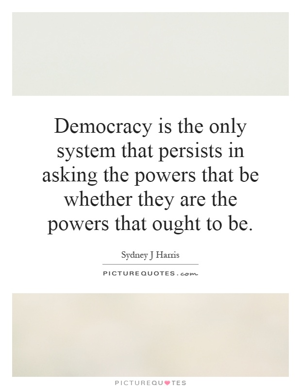 Democracy is the only system that persists in asking the powers that be whether they are the powers that ought to be Picture Quote #1