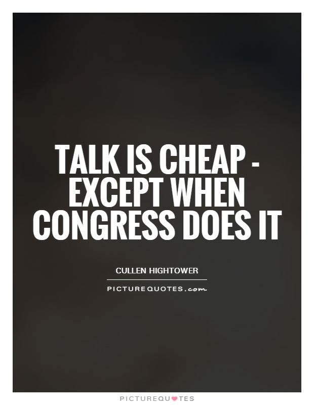 Talk is cheap - except when Congress does it Picture Quote #1