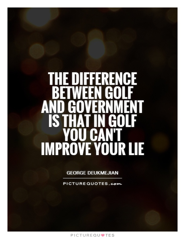 The difference between golf and government is that in golf you can't improve your lie Picture Quote #1
