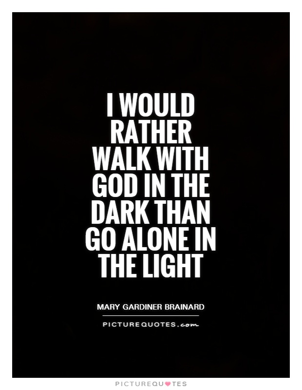 I would rather walk with God in the dark than go alone in the light Picture Quote #1