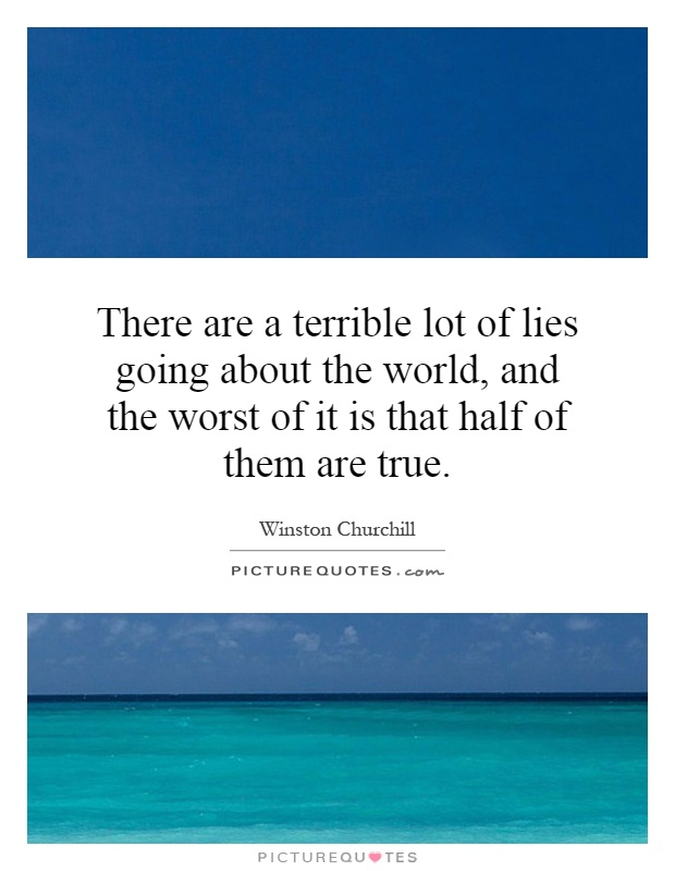 There are a terrible lot of lies going about the world, and the worst of it is that half of them are true Picture Quote #1