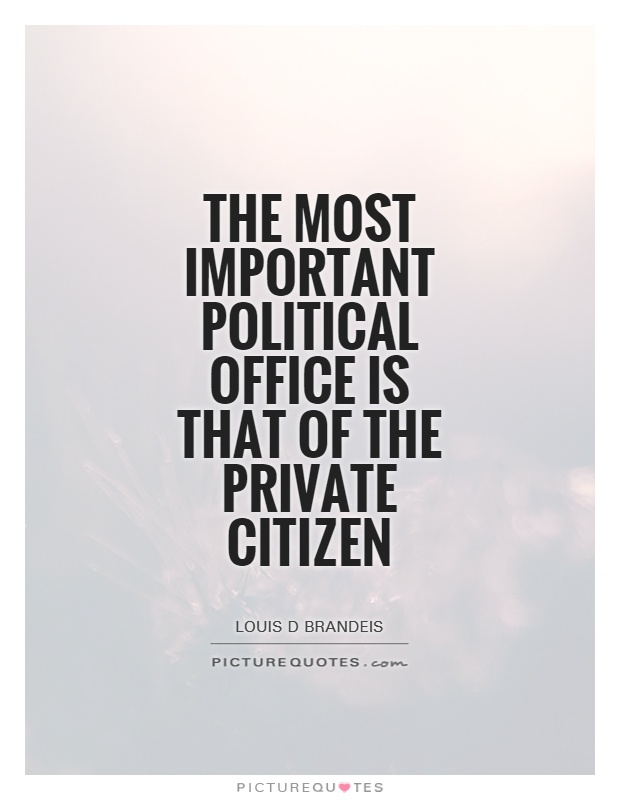 The most important political office is that of the private citizen Picture Quote #1