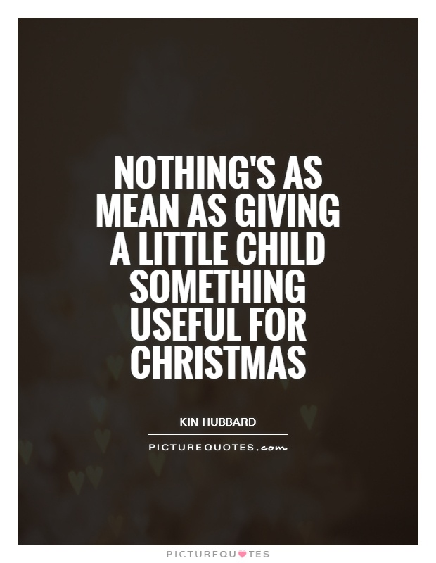 Nothing's as mean as giving a little child something useful for Christmas Picture Quote #1