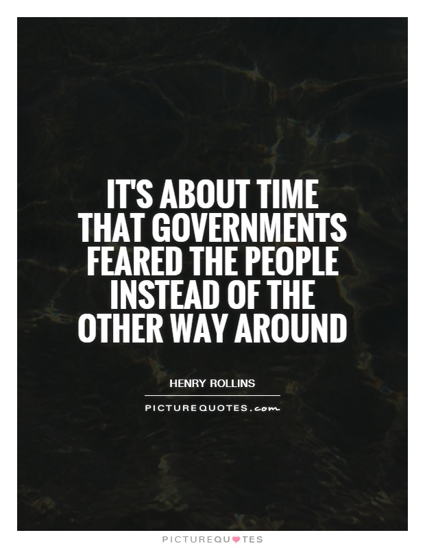 It's about time that governments feared the people instead of the other way around Picture Quote #1