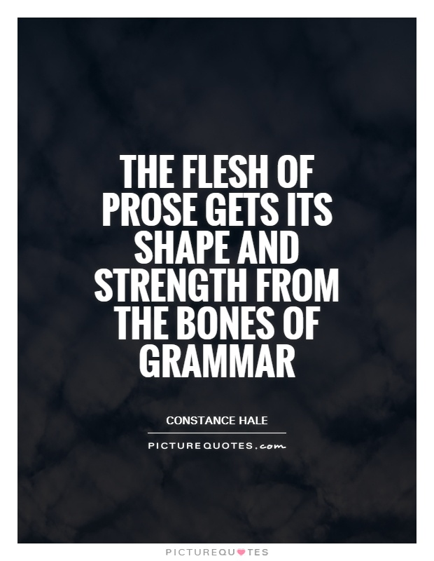 The flesh of prose gets its shape and strength from the bones of grammar Picture Quote #1